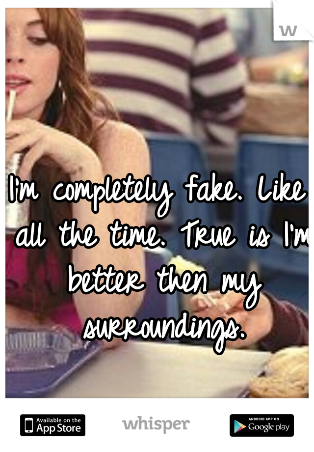 I'm completely fake. Like all the time. True is I'm better then my surroundings.