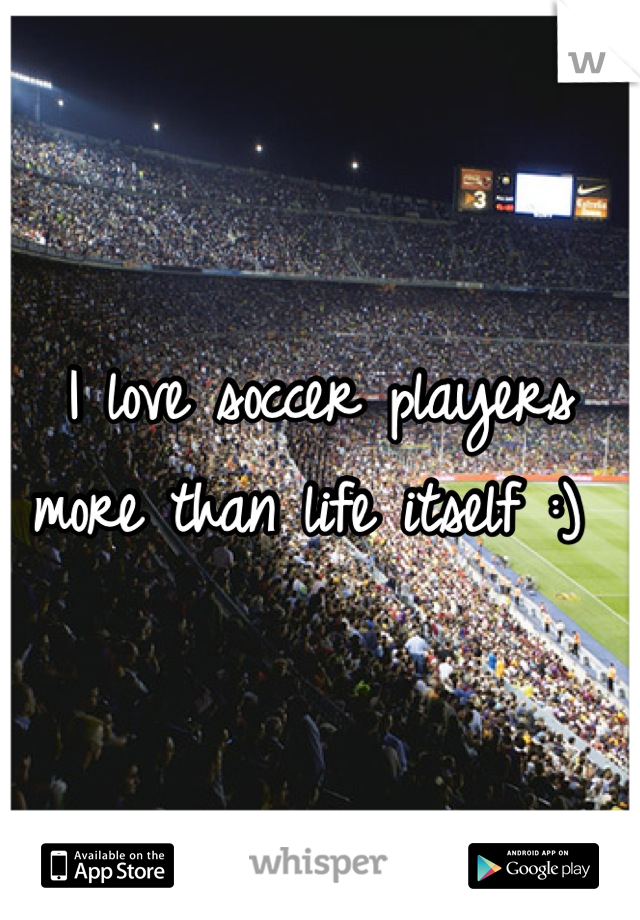 I love soccer players more than life itself :)