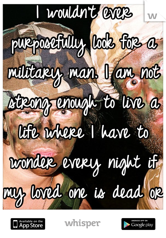 I wouldn't ever purposefully look for a military man. I am not strong enough to live a life where I have to wonder every night if my loved one is dead or alive