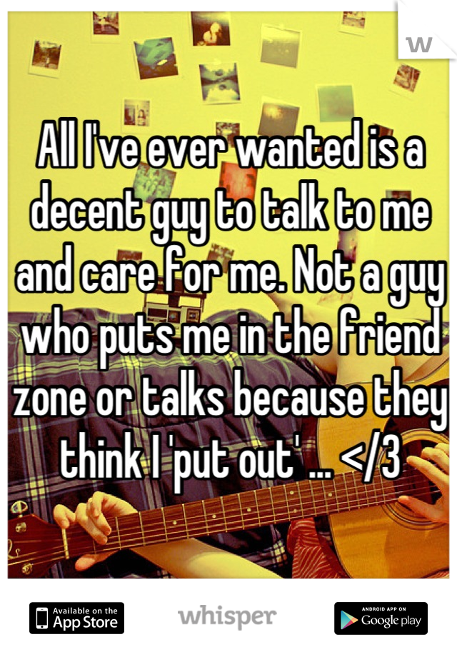 All I've ever wanted is a decent guy to talk to me and care for me. Not a guy who puts me in the friend zone or talks because they think I 'put out' ... </3