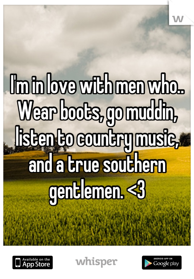 I'm in love with men who.. Wear boots, go muddin, listen to country music, and a true southern gentlemen. <3