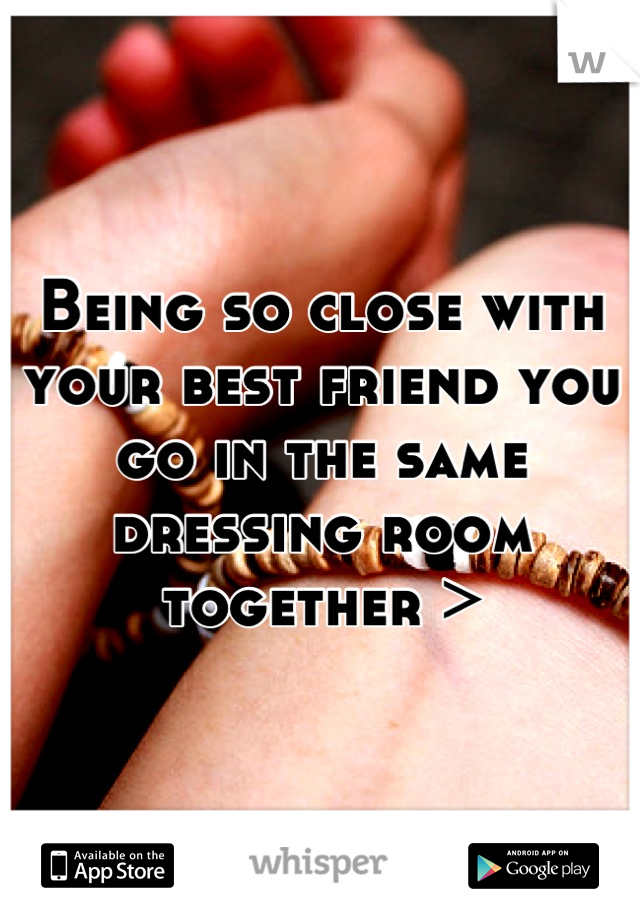 Being so close with your best friend you go in the same dressing room together >