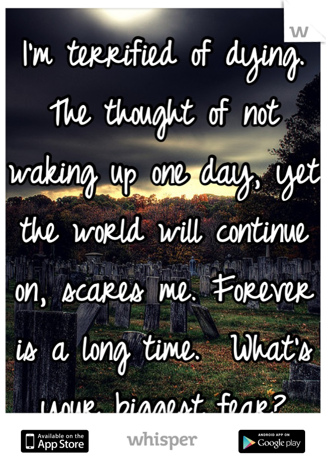 I'm terrified of dying. The thought of not waking up one day, yet the world will continue on, scares me. Forever is a long time.  What's your biggest fear?