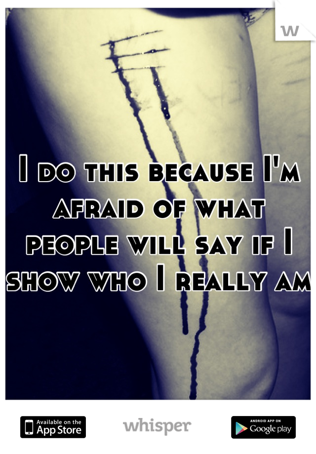 I do this because I'm afraid of what people will say if I show who I really am