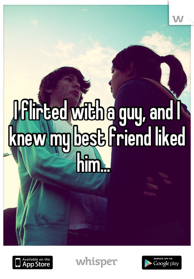 I flirted with a guy, and I knew my best friend liked him...