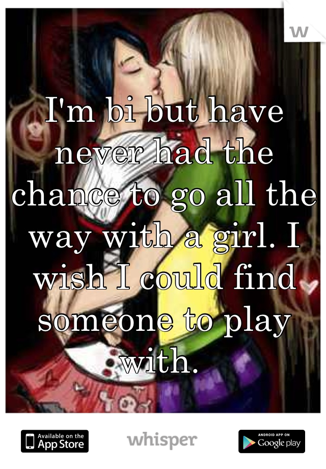 I'm bi but have never had the chance to go all the way with a girl. I wish I could find someone to play with.