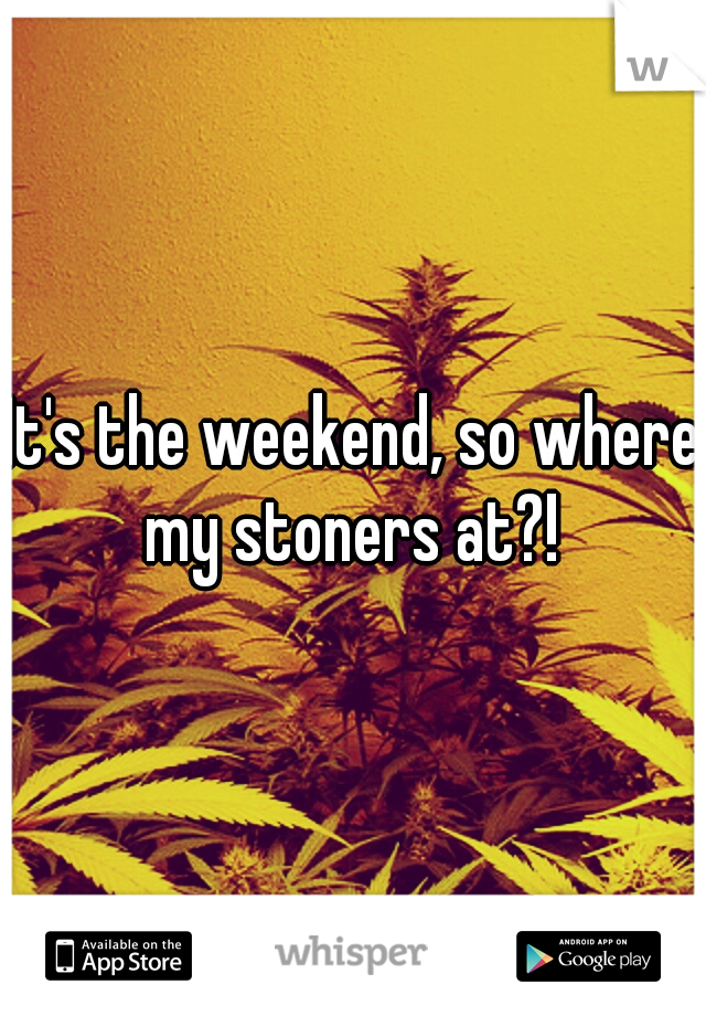 It's the weekend, so where my stoners at?!