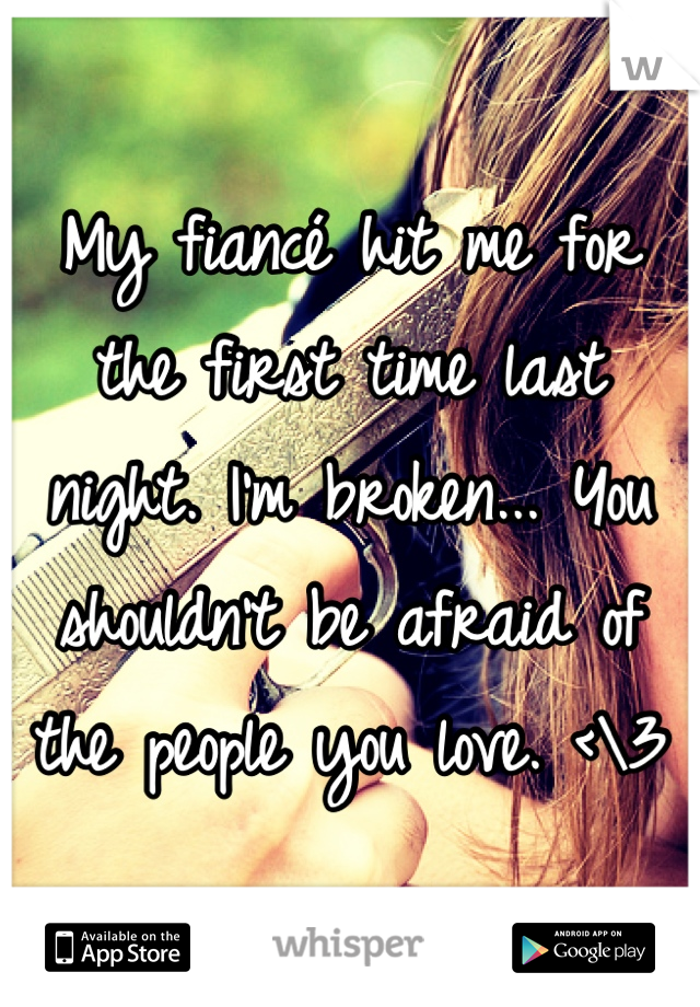 My fiancé hit me for the first time last night. I'm broken... You shouldn't be afraid of the people you love. <\3