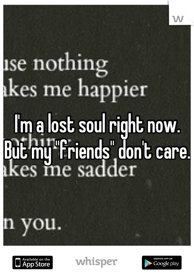 """I'm a lost soul right now. But my """"friends"""" don't care."""
