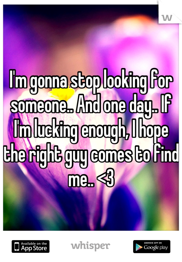 I'm gonna stop looking for someone.. And one day.. If I'm lucking enough, I hope the right guy comes to find me.. <3