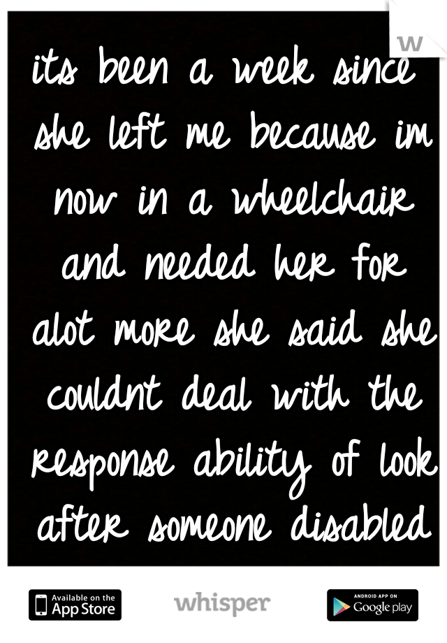 its been a week since she left me because im now in a wheelchair and needed her for alot more she said she couldnt deal with the response ability of look after someone disabled but I miss/love her