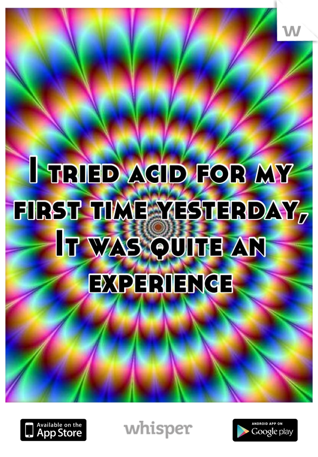 I tried acid for my first time yesterday, It was quite an experience