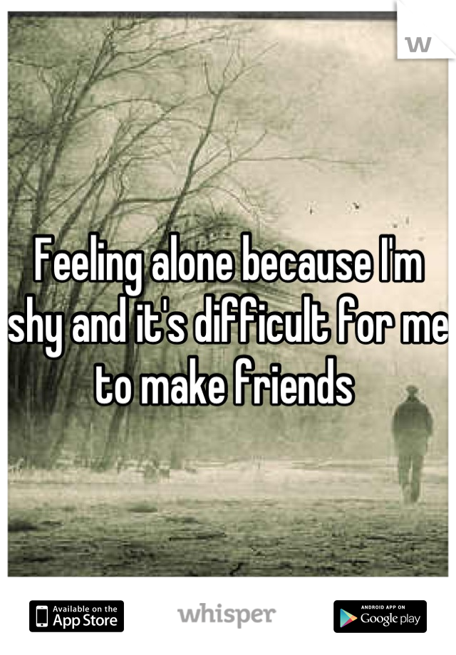 Feeling alone because I'm shy and it's difficult for me to make friends