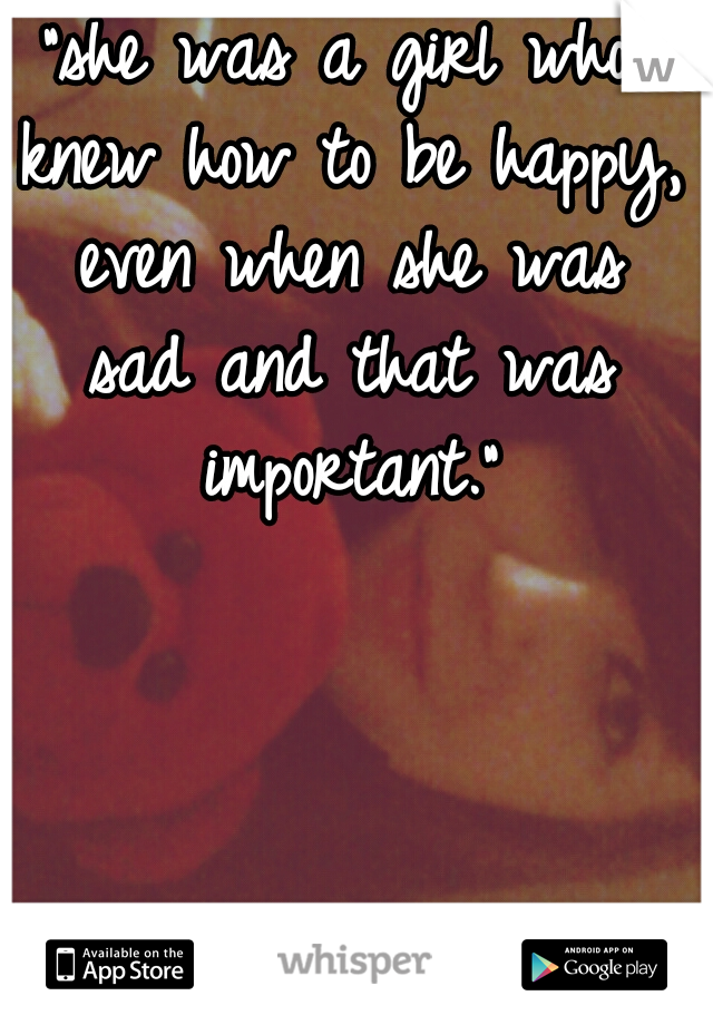 """""""she was a girl who knew how to be happy, even when she was sad and that was important."""""""