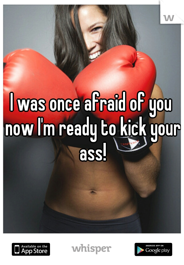 I was once afraid of you now I'm ready to kick your ass!