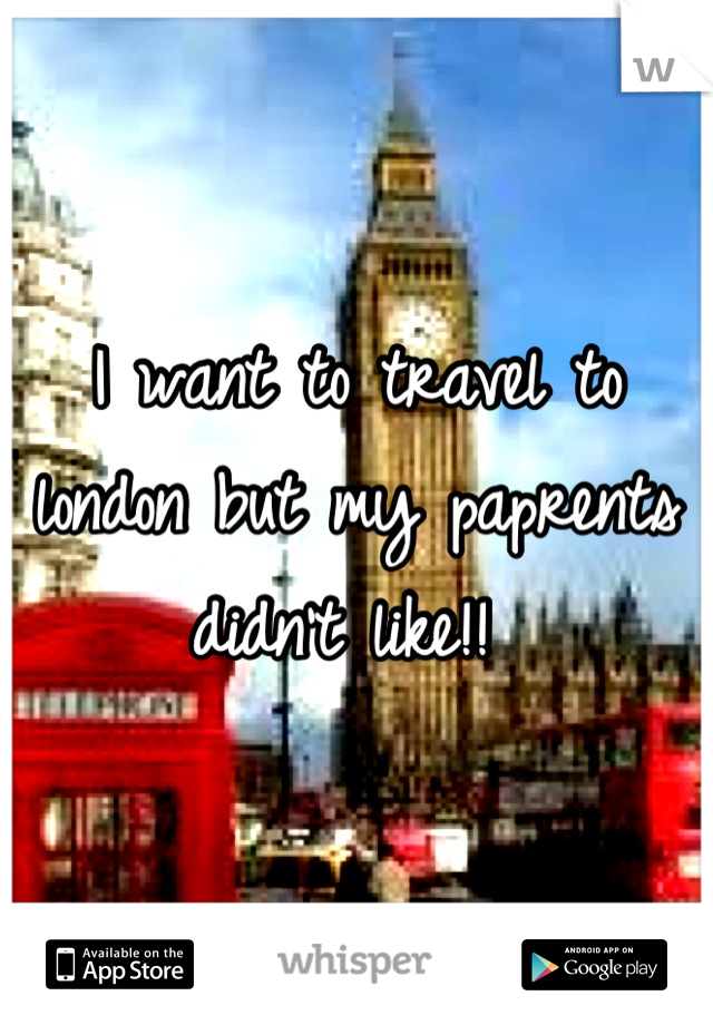 I want to travel to london but my paprents didn't like!!