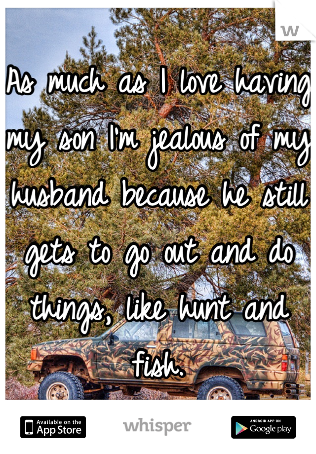 As much as I love having my son I'm jealous of my husband because he still gets to go out and do things, like hunt and fish.
