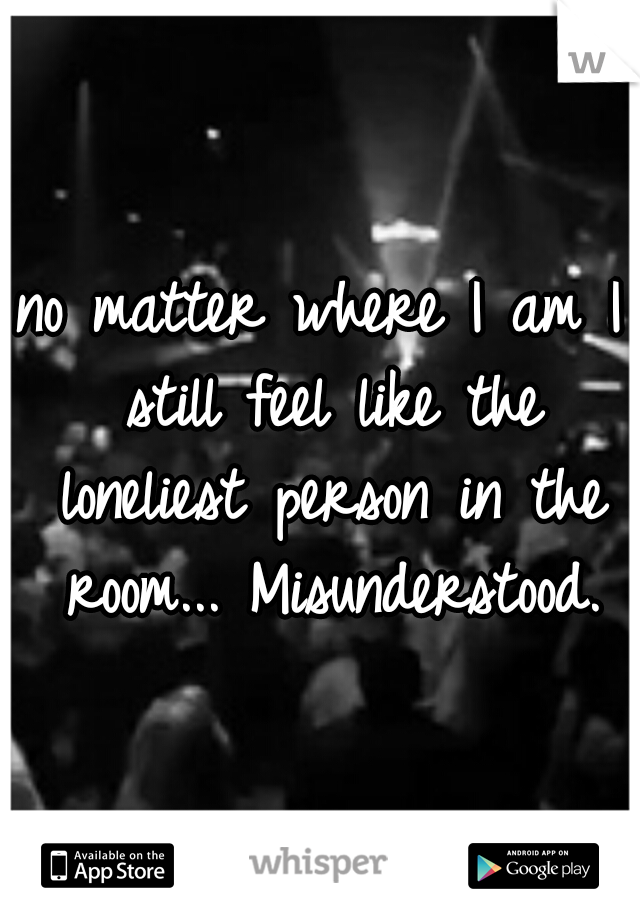 no matter where I am I still feel like the loneliest person in the room... Misunderstood.