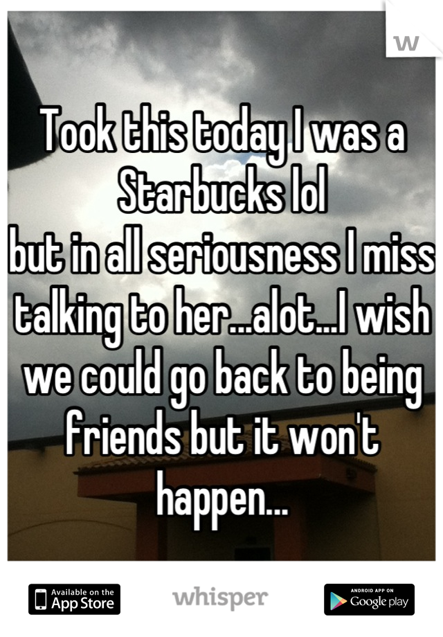 Took this today I was a Starbucks lol but in all seriousness I miss talking to her...alot...I wish we could go back to being friends but it won't happen...