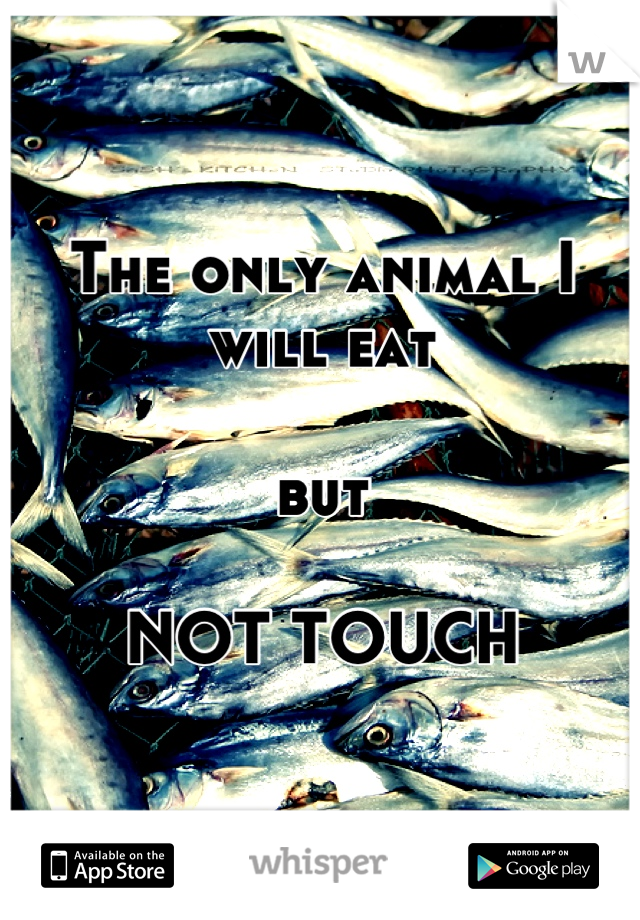 The only animal I will eat   but  NOT TOUCH