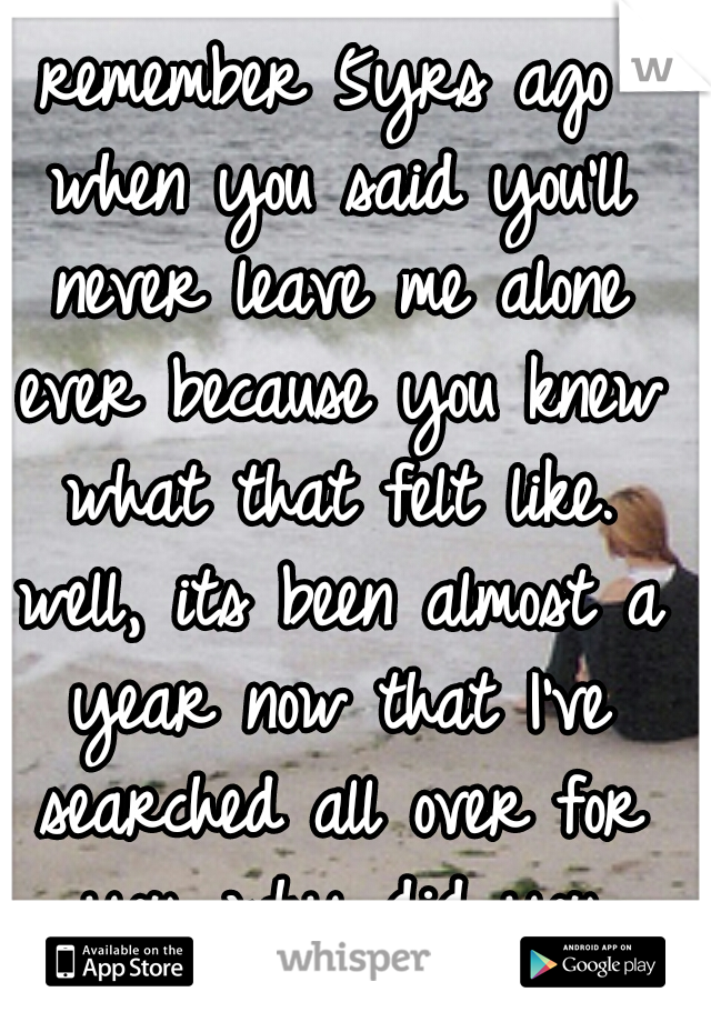 remember 5yrs ago when you said you'll never leave me alone ever because you knew what that felt like. well, its been almost a year now that I've searched all over for you. why did you leave me alone?