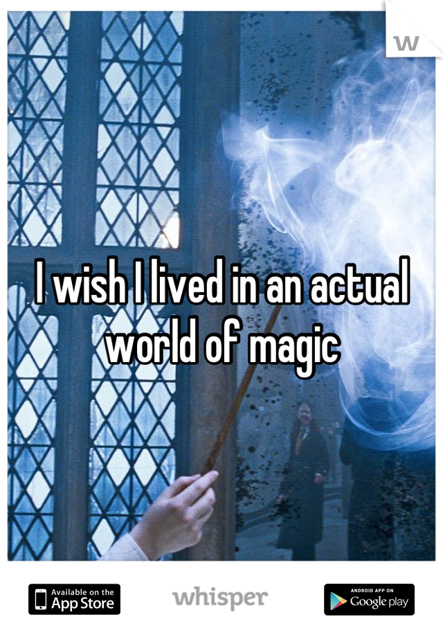 I wish I lived in an actual world of magic