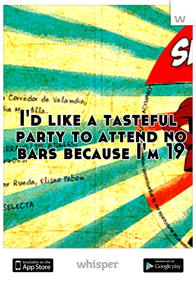 I'd like a tasteful party to attend no bars because I'm 19