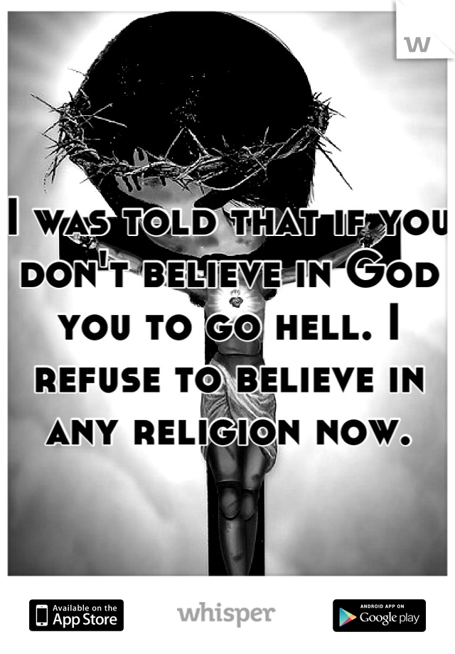I was told that if you don't believe in God you to go hell. I refuse to believe in any religion now.