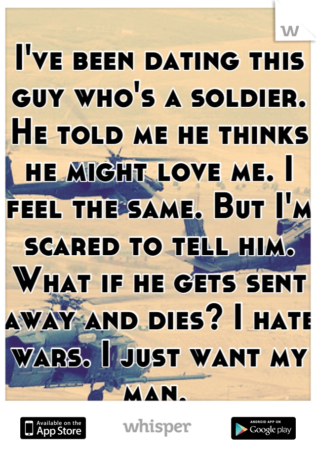 I've been dating this guy who's a soldier. He told me he thinks he might love me. I feel the same. But I'm scared to tell him. What if he gets sent away and dies? I hate wars. I just want my man.