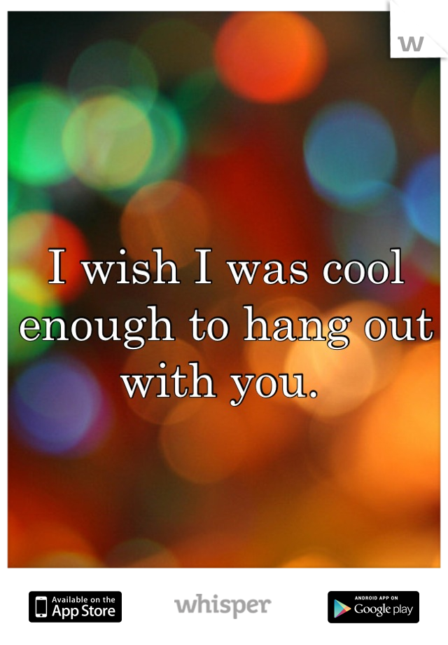 I wish I was cool enough to hang out with you.