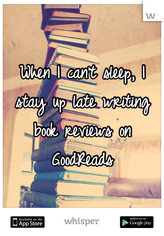 When I can't sleep, I stay up late writing book reviews on GoodReads