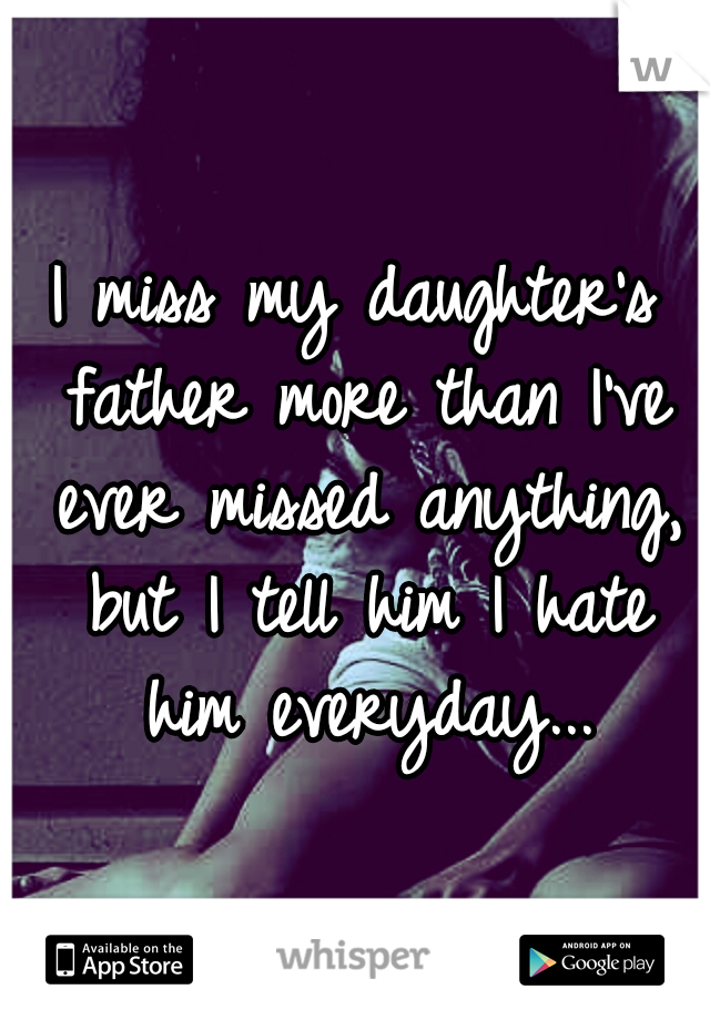 I miss my daughter's father more than I've ever missed anything, but I tell him I hate him everyday...