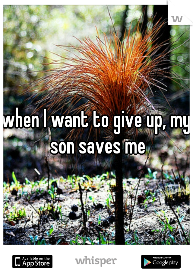 when I want to give up, my son saves me