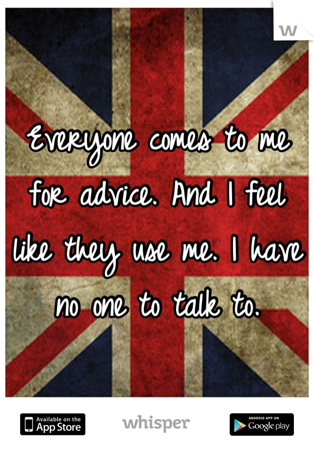 Everyone comes to me for advice. And I feel like they use me. I have no one to talk to.