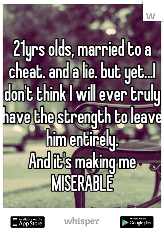 21yrs olds, married to a cheat. and a lie. but yet...I don't think I will ever truly have the strength to leave him entirely.  And it's making me MISERABLE