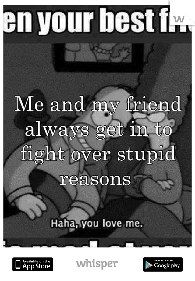 Me and my friend always get in to fight over stupid reasons