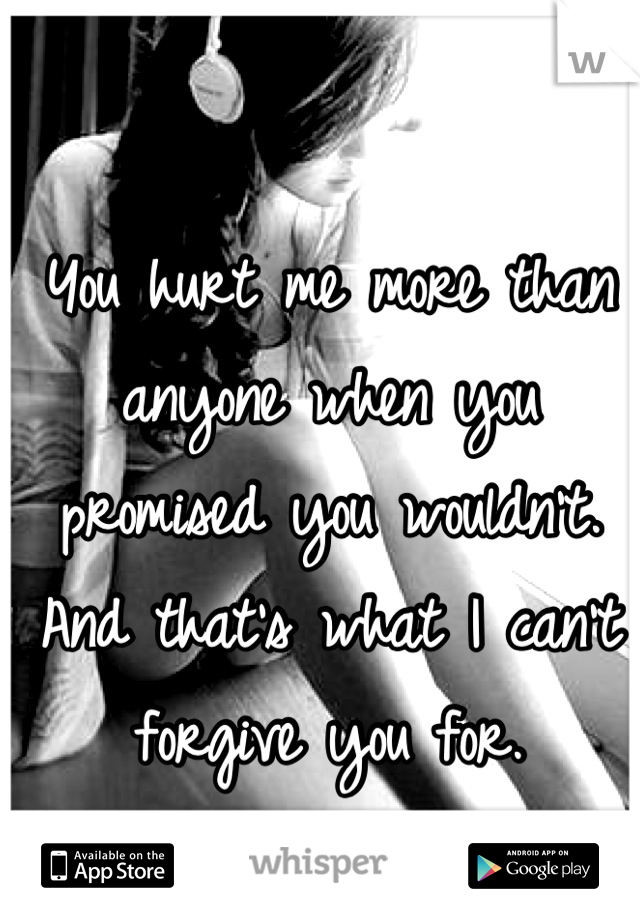 You hurt me more than anyone when you promised you wouldn't. And that's what I can't forgive you for.