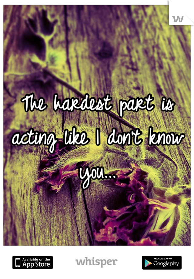 The hardest part is acting like I don't know you...