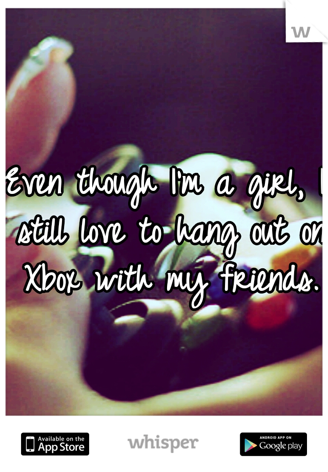 Even though I'm a girl, I still love to hang out on Xbox with my friends.