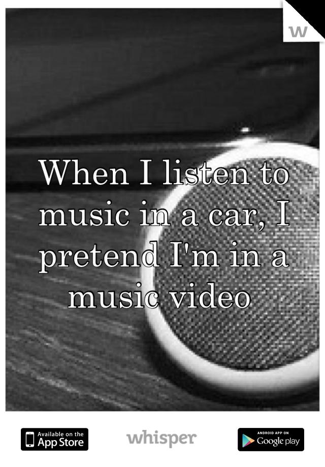 When I listen to music in a car, I pretend I'm in a music video