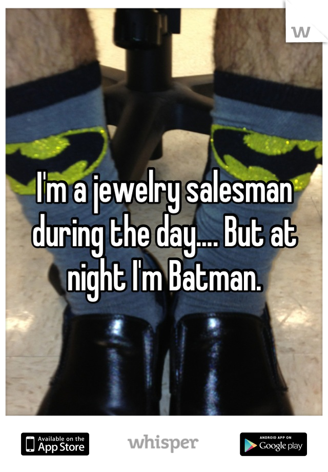 I'm a jewelry salesman during the day.... But at night I'm Batman.