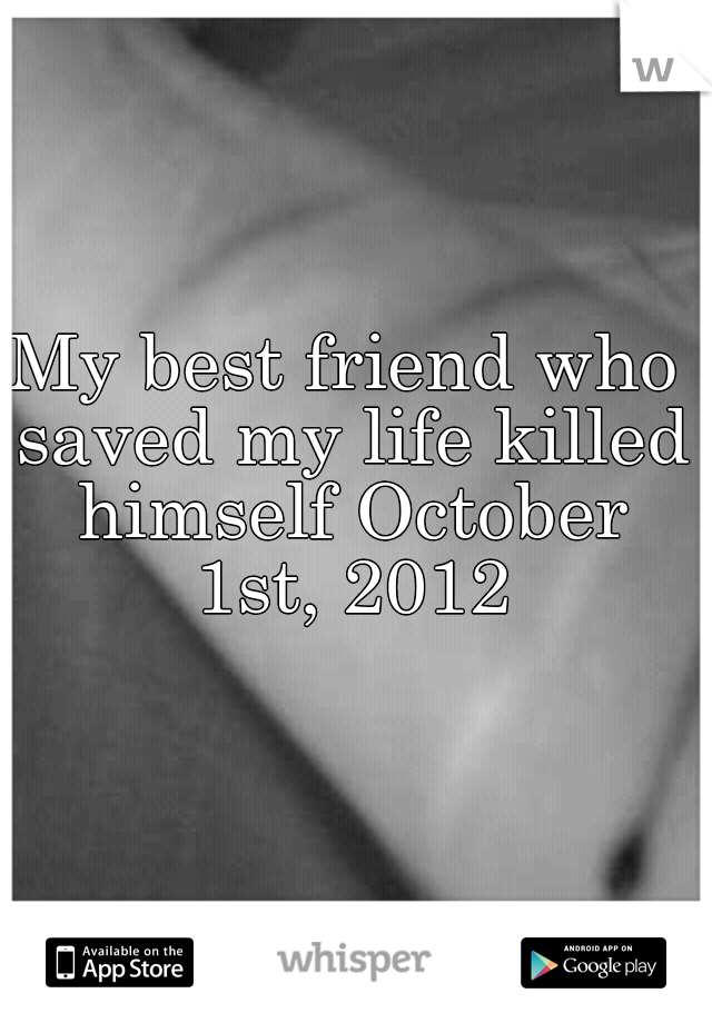 My best friend who saved my life killed himself October 1st, 2012