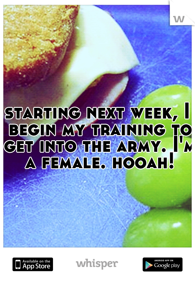 starting next week, I begin my training to get into the army. I'm a female. hooah!