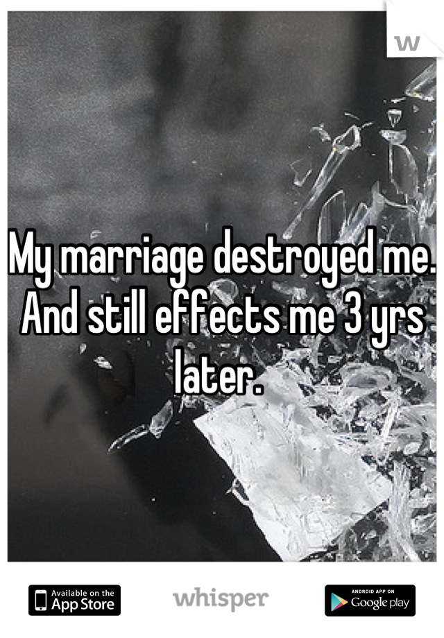 My marriage destroyed me. And still effects me 3 yrs later.