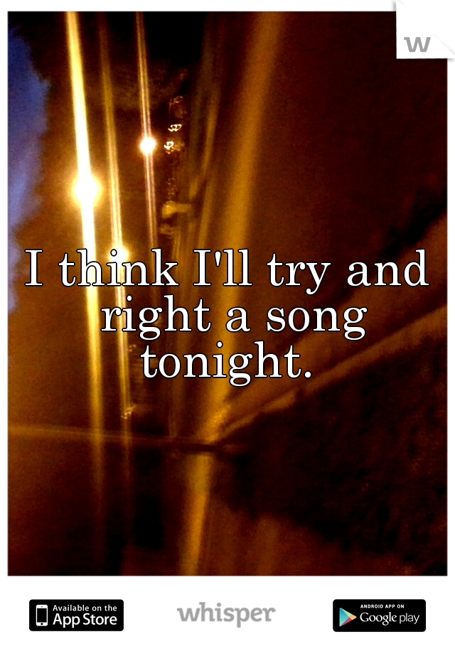 I think I'll try and right a song tonight.