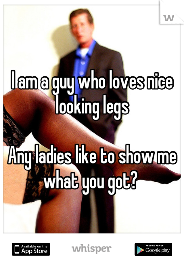 I am a guy who loves nice looking legs  Any ladies like to show me what you got?
