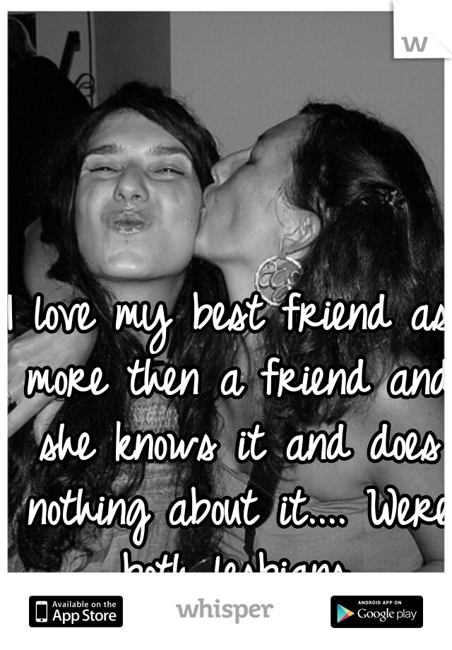 I love my best friend as more then a friend and she knows it and does nothing about it.... Were both lesbians.