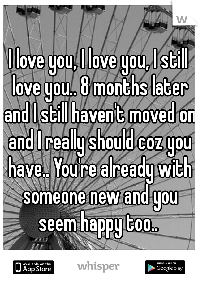 I love you, I love you, I still love you.. 8 months later and I still haven't moved on and I really should coz you have.. You're already with someone new and you seem happy too..