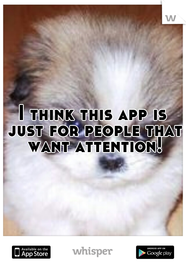 I think this app is just for people that want attention!