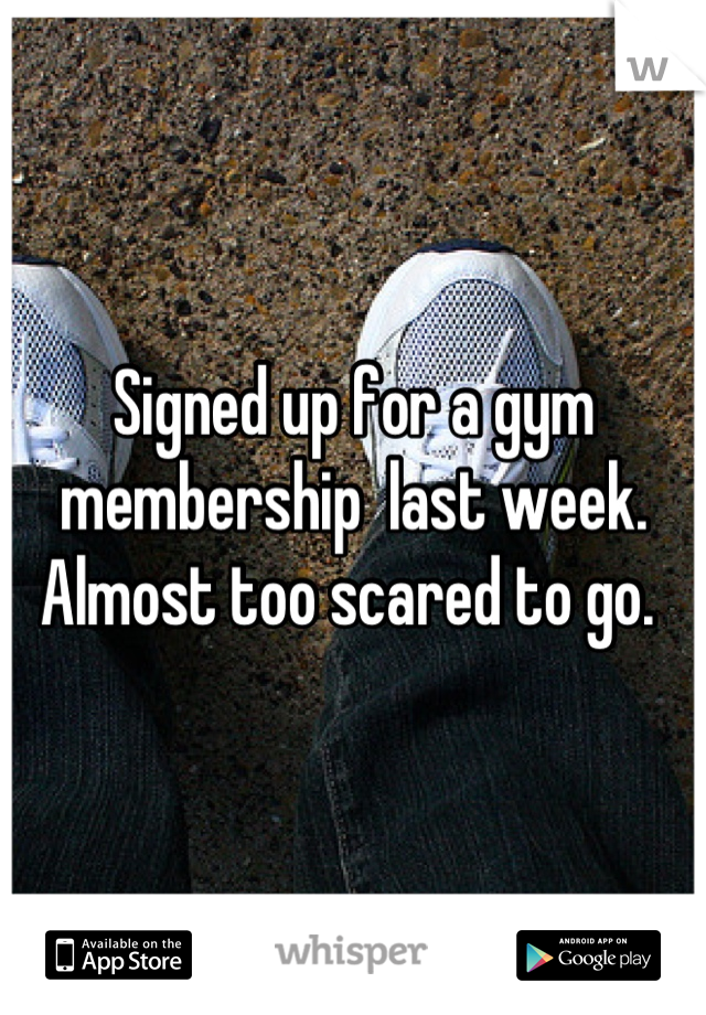 Signed up for a gym membership  last week. Almost too scared to go.